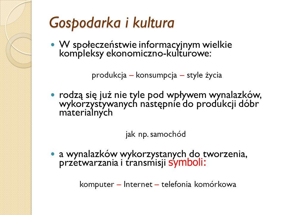 Gospodarka i kultura W społeczeństwie informacyjnym wielkie kompleksy ekonomiczno-kulturowe: produkcja – konsumpcja – style życia.