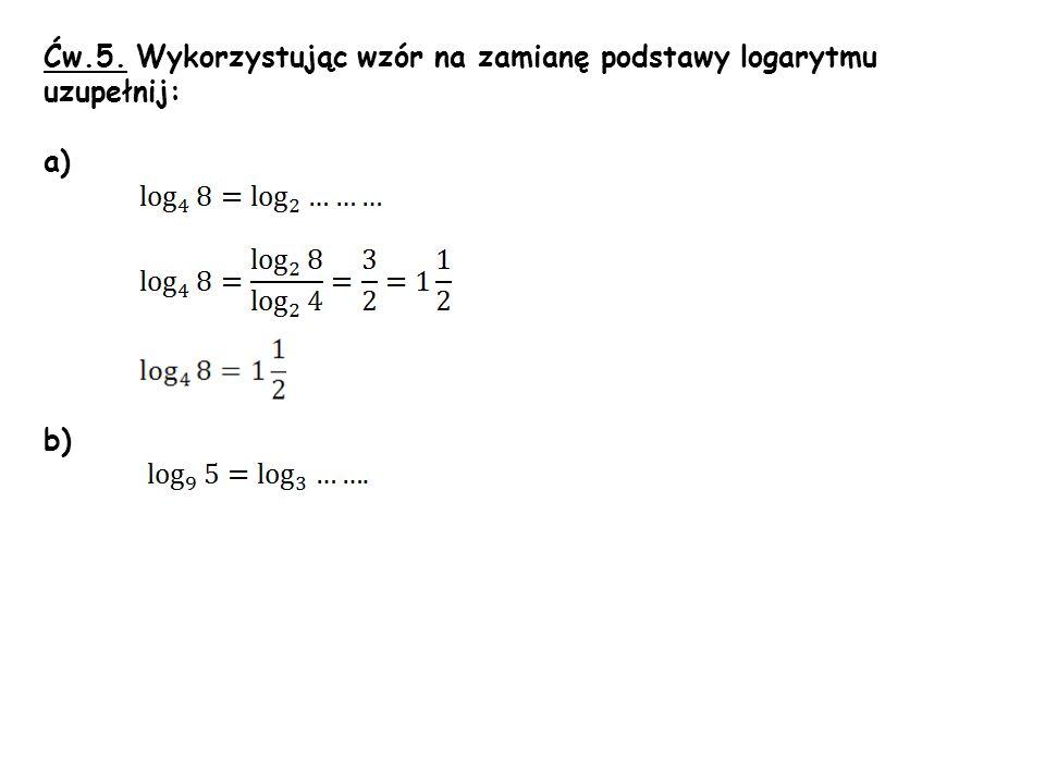 Ćw.5. Wykorzystując wzór na zamianę podstawy logarytmu uzupełnij: