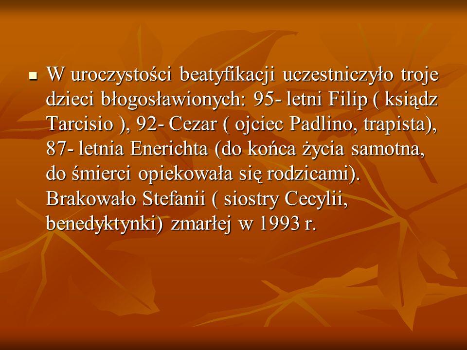 W uroczystości beatyfikacji uczestniczyło troje dzieci błogosławionych: 95- letni Filip ( ksiądz Tarcisio ), 92- Cezar ( ojciec Padlino, trapista), 87- letnia Enerichta (do końca życia samotna, do śmierci opiekowała się rodzicami).