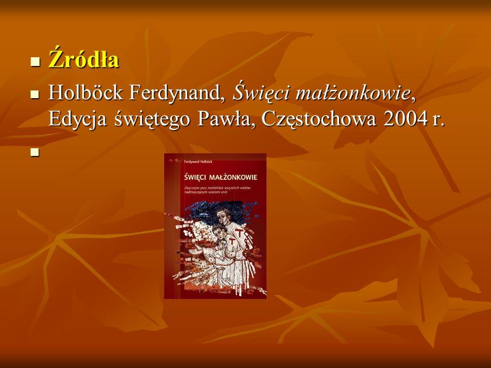 Źródła Holböck Ferdynand, Święci małżonkowie, Edycja świętego Pawła, Częstochowa 2004 r.