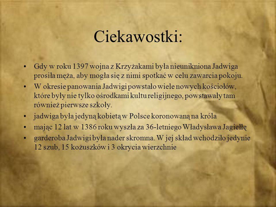 Ciekawostki:Gdy w roku 1397 wojna z Krzyżakami była nieunikniona Jadwiga prosiła męża, aby mogła się z nimi spotkać w celu zawarcia pokoju.