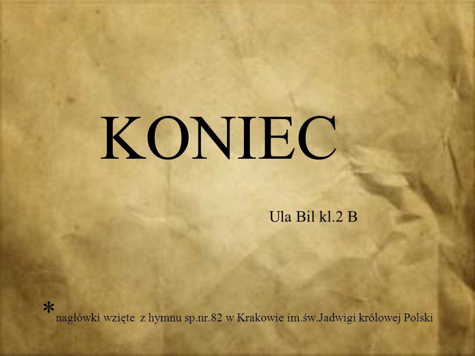 KONIEC Ula Bil kl.2 B *nagłówki wzięte z hymnu sp.nr.82 w Krakowie im.św.Jadwigi królowej Polski