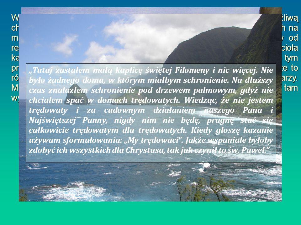 W tym czasie władze hawajskie, aby bronić się przed straszliwą i zaraźliwą chorobą jaką był trąd, zdecydowały o deportacji wszystkich trędowatych na małą wyspę Molokai, która doskonale odcinała swoich mieszkańców od reszty świata. Los trędowatych stał się troską tamtejszego Kościoła katolickiego i biskup Maigret. Na spotkaniu ze swoimi kapłanami mówił o tym problemie. Nie pragnął nikogo zmuszać do tej trudnej misji, wiedząc że to równa się z ofiarą, aż do końca, do śmierci. Zgłosiło się czterech misjonarzy. Mieli wymieniać się co kilka miesięcy. Damian był pierwszym, który tam wyruszył. Dokładnie10 maja 1873.