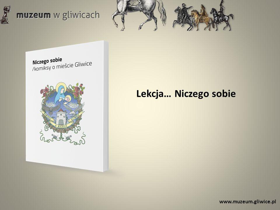 Lekcja… Niczego sobie www.muzeum.gliwice.pl