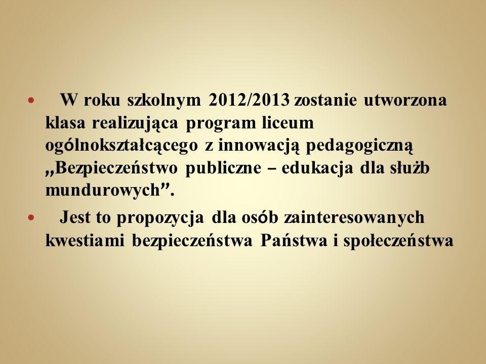 """W roku szkolnym 2012/2013 zostanie utworzona klasa realizująca program liceum ogólnokształcącego z innowacją pedagogiczną """"Bezpieczeństwo publiczne – edukacja dla służb mundurowych ."""