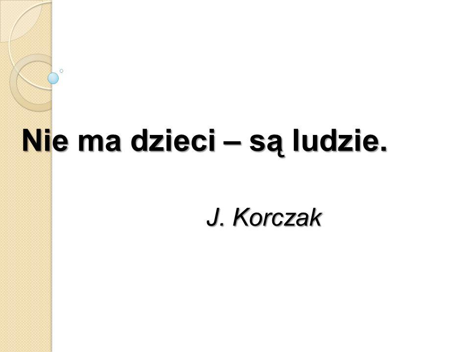 Nie ma dzieci – są ludzie. J. Korczak