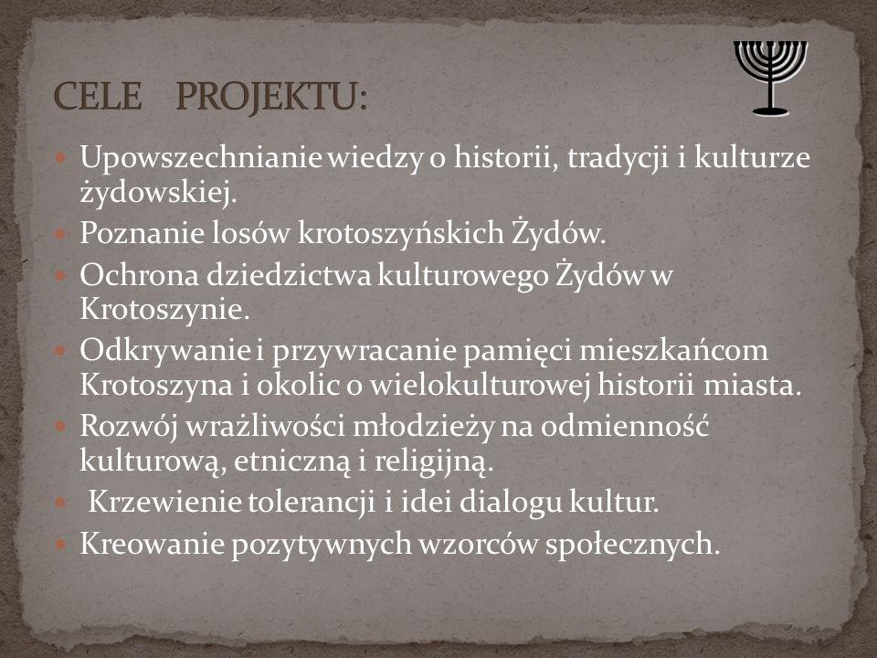 CELE PROJEKTU: Upowszechnianie wiedzy o historii, tradycji i kulturze żydowskiej. Poznanie losów krotoszyńskich Żydów.