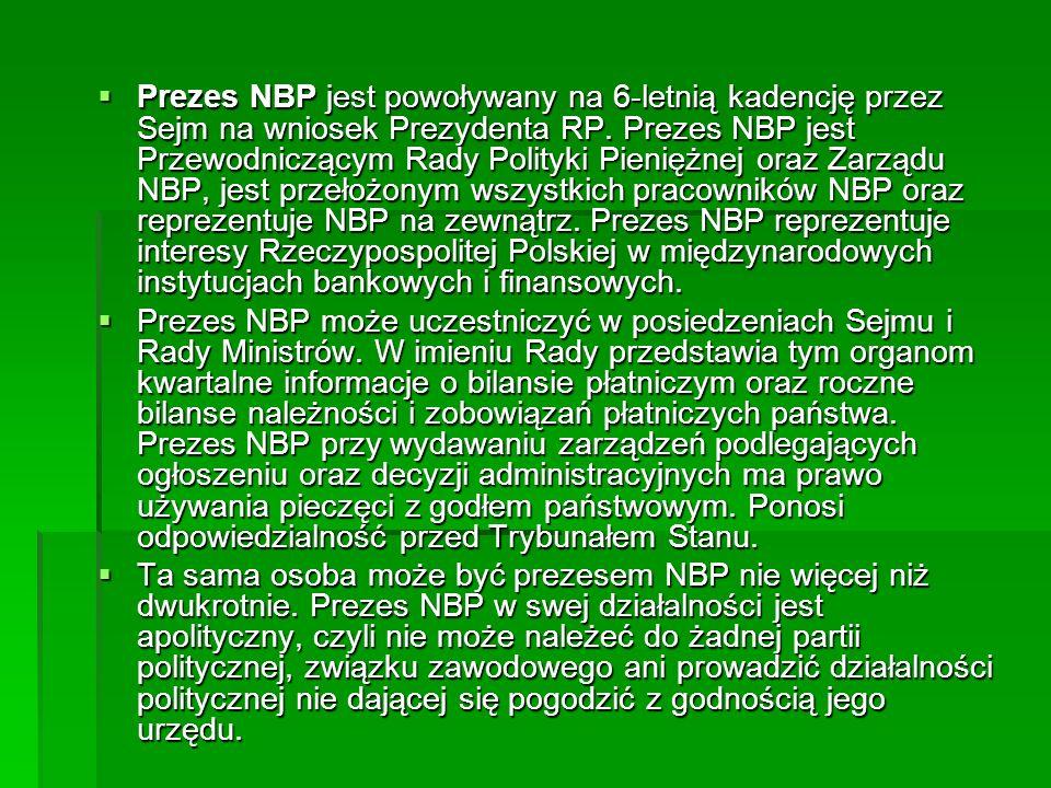 Prezes NBP jest powoływany na 6-letnią kadencję przez Sejm na wniosek Prezydenta RP. Prezes NBP jest Przewodniczącym Rady Polityki Pieniężnej oraz Zarządu NBP, jest przełożonym wszystkich pracowników NBP oraz reprezentuje NBP na zewnątrz. Prezes NBP reprezentuje interesy Rzeczypospolitej Polskiej w międzynarodowych instytucjach bankowych i finansowych.