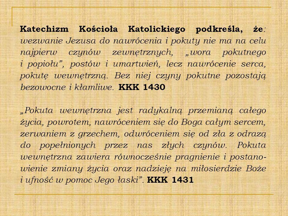"""Katechizm Kościoła Katolickiego podkreśla, że: wezwanie Jezusa do nawrócenia i pokuty nie ma na celu najpierw czynów zewnętrznych, """"wora pokutnego i popiołu , postów i umartwień, lecz nawrócenie serca, pokutę wewnętrzną. Bez niej czyny pokutne pozostają bezowocne i kłamliwe. KKK 1430"""