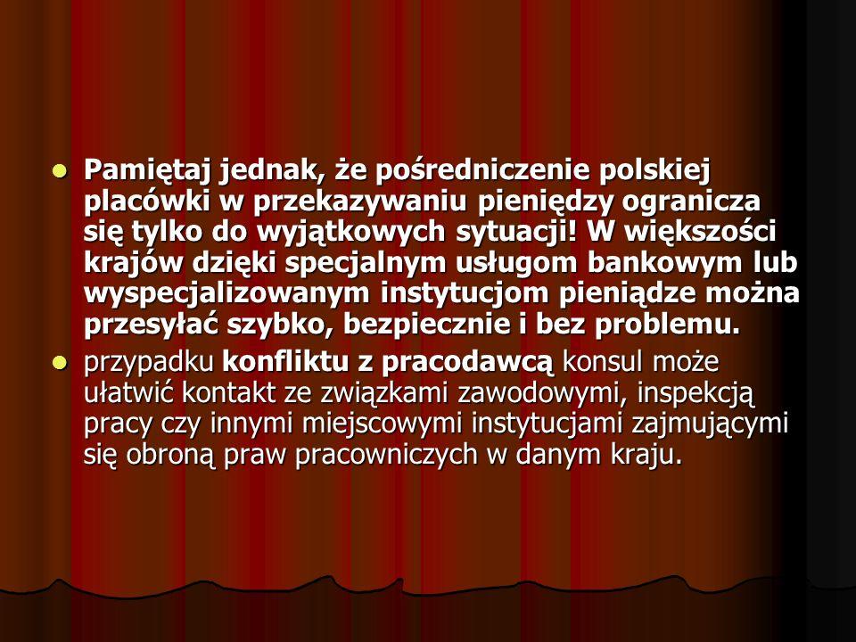 Pamiętaj jednak, że pośredniczenie polskiej placówki w przekazywaniu pieniędzy ogranicza się tylko do wyjątkowych sytuacji! W większości krajów dzięki specjalnym usługom bankowym lub wyspecjalizowanym instytucjom pieniądze można przesyłać szybko, bezpiecznie i bez problemu.