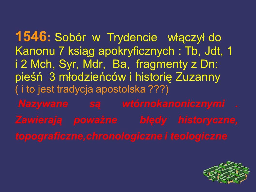 1546: Sobór w Trydencie włączył do Kanonu 7 ksiąg apokryficznych : Tb, Jdt, 1 i 2 Mch, Syr, Mdr, Ba, fragmenty z Dn: pieśń 3 młodzieńców i historię Zuzanny ( i to jest tradycja apostolska )
