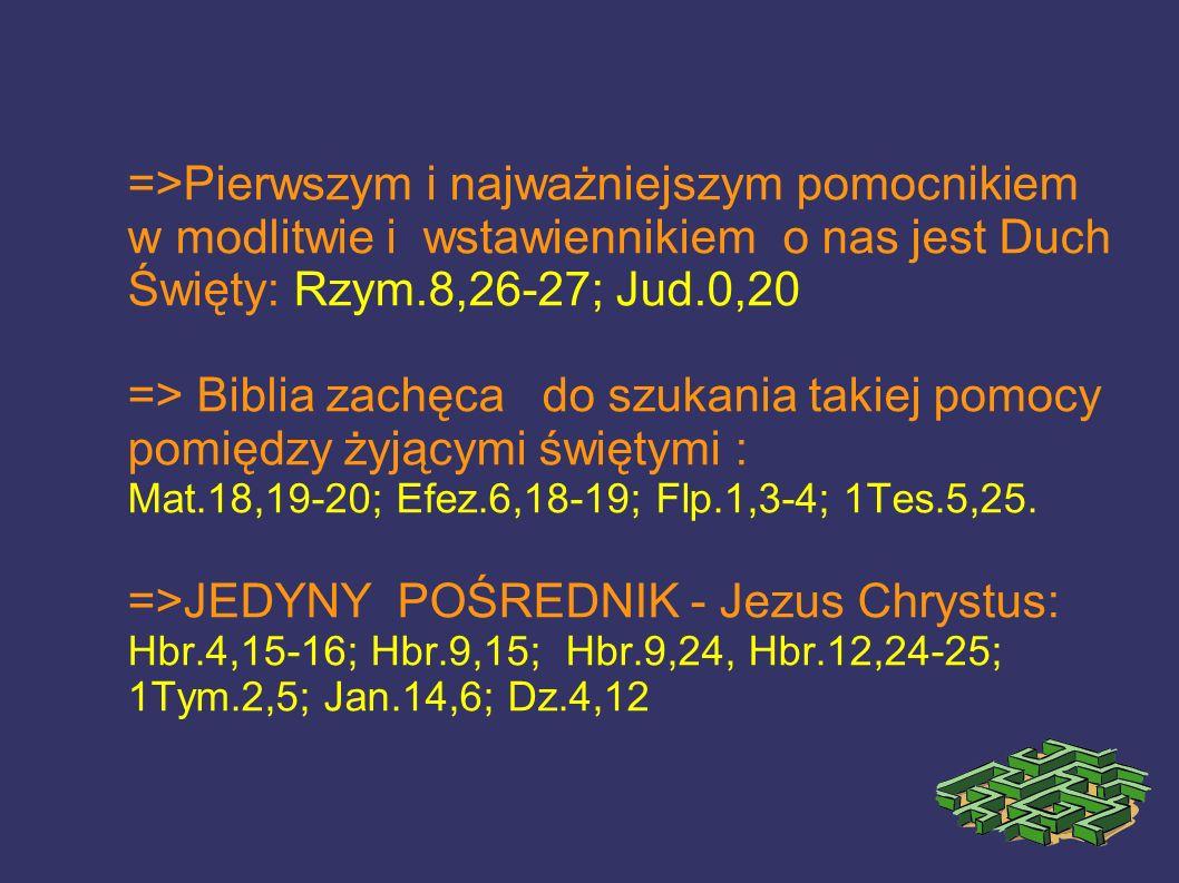 =>Pierwszym i najważniejszym pomocnikiem w modlitwie i wstawiennikiem o nas jest Duch Święty: Rzym.8,26-27; Jud.0,20
