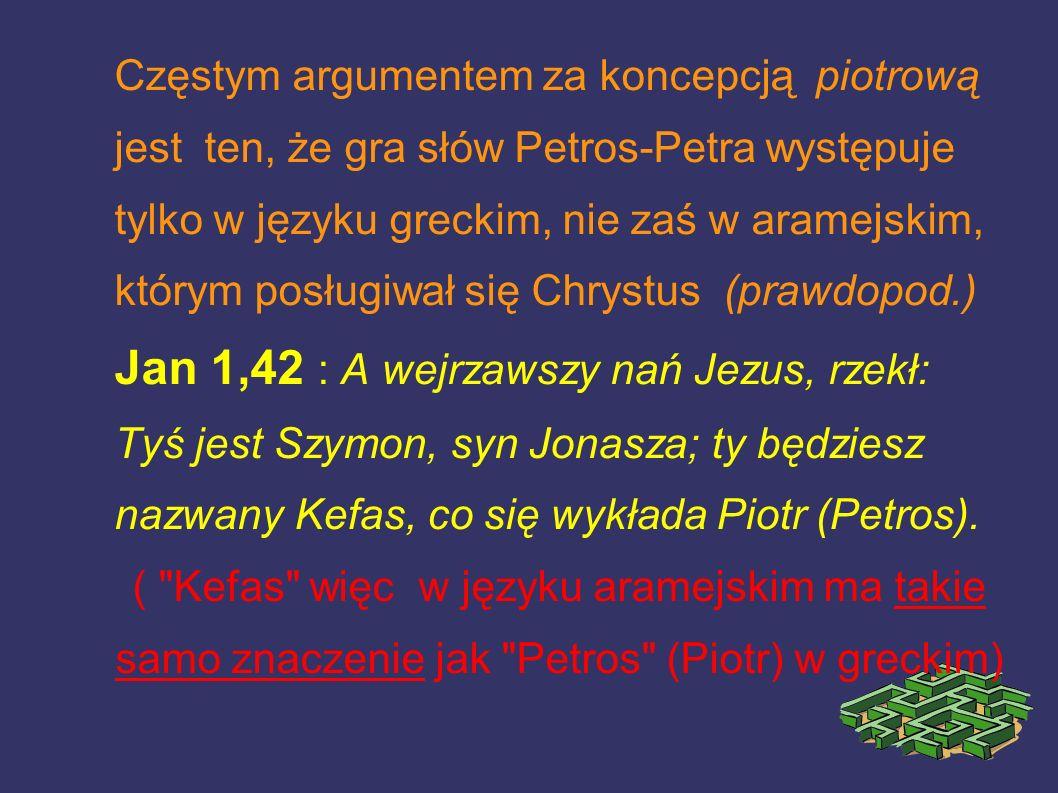 Częstym argumentem za koncepcją piotrową jest ten, że gra słów Petros-Petra występuje tylko w języku greckim, nie zaś w aramejskim, którym posługiwał się Chrystus (prawdopod.) Jan 1,42 : A wejrzawszy nań Jezus, rzekł: Tyś jest Szymon, syn Jonasza; ty będziesz nazwany Kefas, co się wykłada Piotr (Petros).