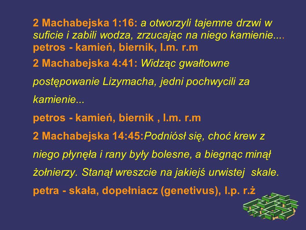 2 Machabejska 1:16: a otworzyli tajemne drzwi w suficie i zabili wodza, zrzucając na niego kamienie.... petros - kamień, biernik, l.m. r.m