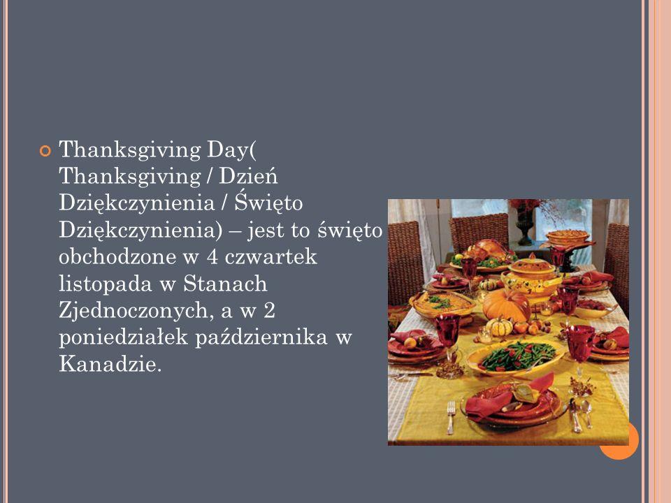 Thanksgiving Day( Thanksgiving / Dzień Dziękczynienia / Święto Dziękczynienia) – jest to święto obchodzone w 4 czwartek listopada w Stanach Zjednoczonych, a w 2 poniedziałek października w Kanadzie.