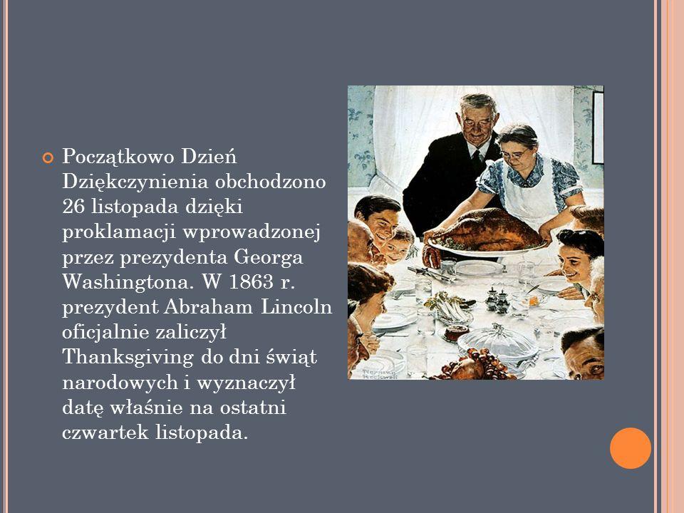 Początkowo Dzień Dziękczynienia obchodzono 26 listopada dzięki proklamacji wprowadzonej przez prezydenta Georga Washingtona.