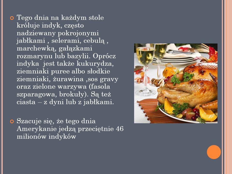 Tego dnia na każdym stole króluje indyk, często nadziewany pokrojonymi jabłkami , selerami, cebulą , marchewką, gałązkami rozmarynu lub bazylii. Oprócz indyka jest także kukurydza, ziemniaki puree albo słodkie ziemniaki, żurawina ,sos gravy oraz zielone warzywa (fasola szparagowa, brokuły). Są też ciasta – z dyni lub z jabłkami.