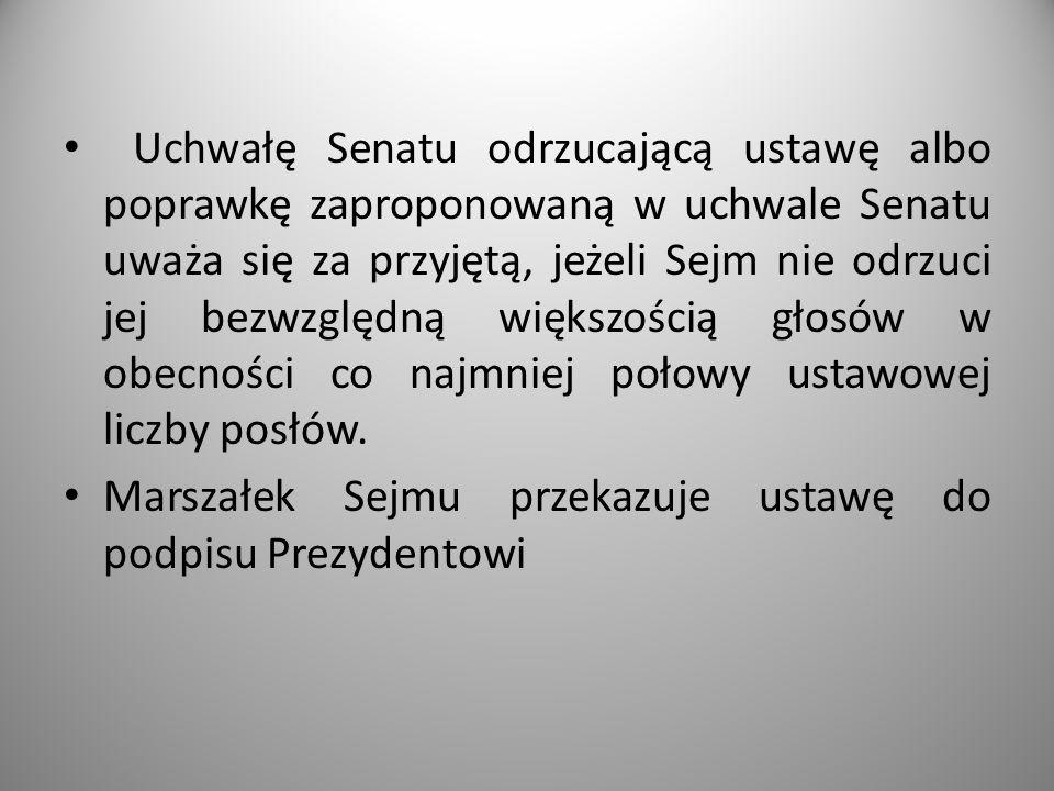 Uchwałę Senatu odrzucającą ustawę albo poprawkę zaproponowaną w uchwale Senatu uważa się za przyjętą, jeżeli Sejm nie odrzuci jej bezwzględną większością głosów w obecności co najmniej połowy ustawowej liczby posłów.