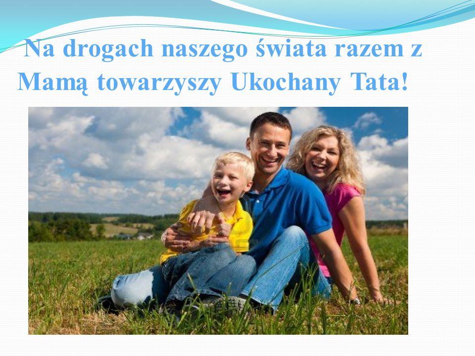 Na drogach naszego świata razem z Mamą towarzyszy Ukochany Tata!