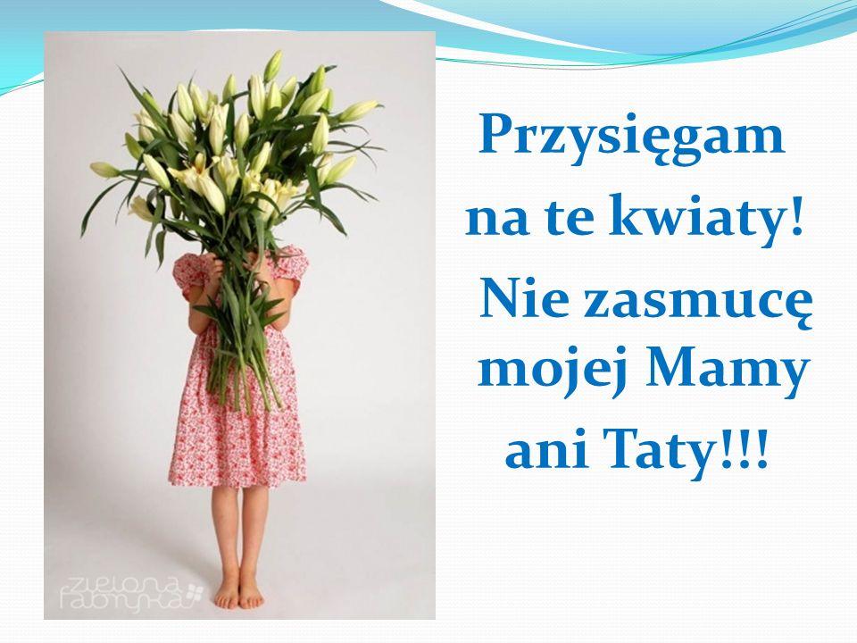 Przysięgam na te kwiaty! Nie zasmucę mojej Mamy ani Taty!!!
