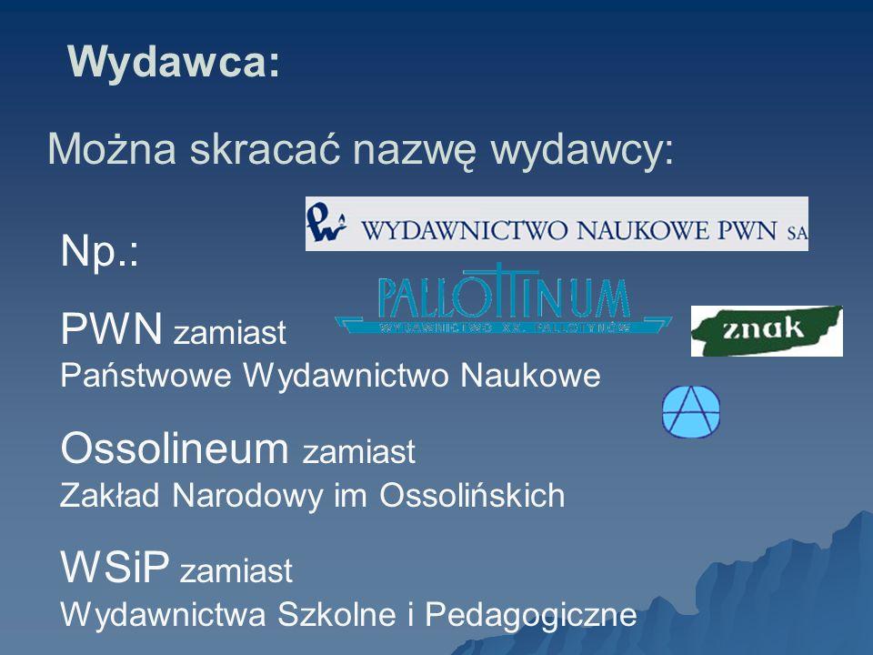 Wydawca:Można skracać nazwę wydawcy: Np.: PWN zamiast Państwowe Wydawnictwo Naukowe. Ossolineum zamiast Zakład Narodowy im Ossolińskich.