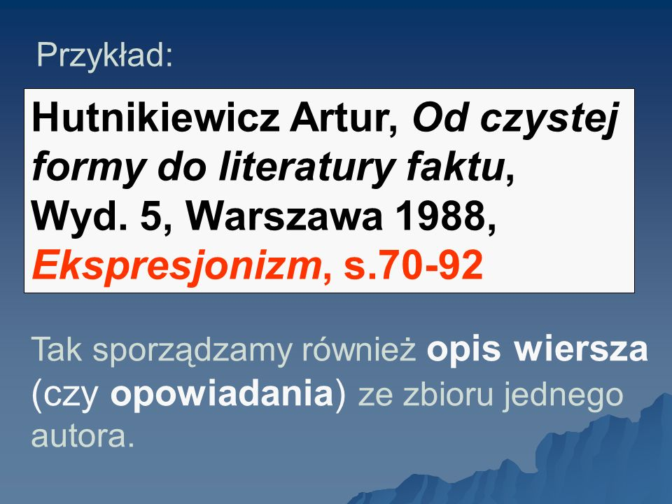 Przykład:Hutnikiewicz Artur, Od czystej formy do literatury faktu, Wyd. 5, Warszawa 1988, Ekspresjonizm, s.70-92.