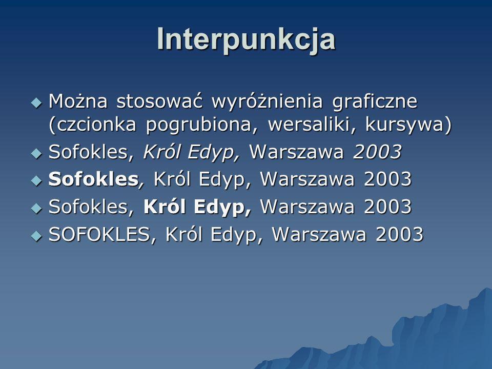 Interpunkcja Można stosować wyróżnienia graficzne (czcionka pogrubiona, wersaliki, kursywa) Sofokles, Król Edyp, Warszawa 2003.