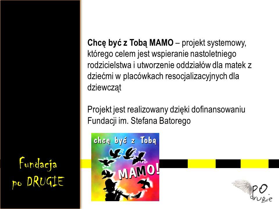 Chcę być z Tobą MAMO – projekt systemowy, którego celem jest wspieranie nastoletniego rodzicielstwa i utworzenie oddziałów dla matek z dziećmi w placówkach resocjalizacyjnych dla dziewcząt Projekt jest realizowany dzięki dofinansowaniu Fundacji im. Stefana Batorego