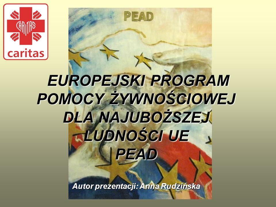 EUROPEJSKI PROGRAM POMOCY ŻYWNOŚCIOWEJ DLA NAJUBOŻSZEJ LUDNOŚCI UE PEAD Autor prezentacji: Anna Rudzińska
