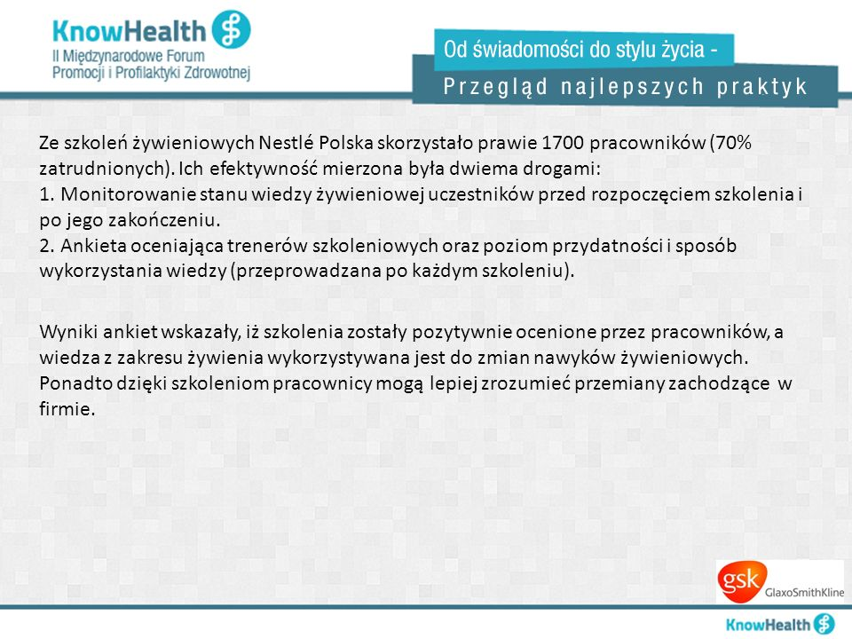 Ze szkoleń żywieniowych Nestlé Polska skorzystało prawie 1700 pracowników (70% zatrudnionych). Ich efektywność mierzona była dwiema drogami: 1. Monitorowanie stanu wiedzy żywieniowej uczestników przed rozpoczęciem szkolenia i po jego zakończeniu. 2. Ankieta oceniająca trenerów szkoleniowych oraz poziom przydatności i sposób wykorzystania wiedzy (przeprowadzana po każdym szkoleniu).