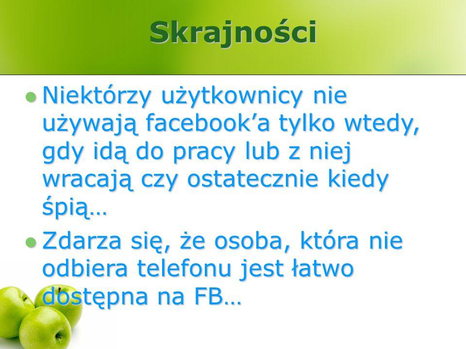 Skrajności Niektórzy użytkownicy nie używają facebook'a tylko wtedy, gdy idą do pracy lub z niej wracają czy ostatecznie kiedy śpią…