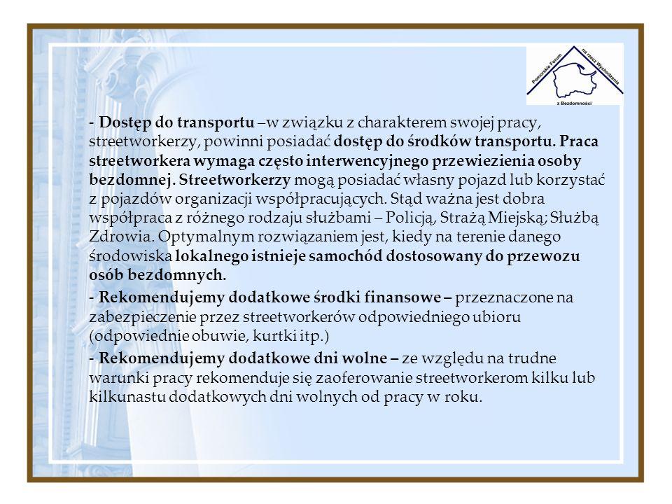 Dostęp do transportu –w związku z charakterem swojej pracy, streetworkerzy, powinni posiadać dostęp do środków transportu. Praca streetworkera wymaga często interwencyjnego przewiezienia osoby bezdomnej. Streetworkerzy mogą posiadać własny pojazd lub korzystać z pojazdów organizacji współpracujących. Stąd ważna jest dobra współpraca z różnego rodzaju służbami – Policją, Strażą Miejską; Służbą Zdrowia. Optymalnym rozwiązaniem jest, kiedy na terenie danego środowiska lokalnego istnieje samochód dostosowany do przewozu osób bezdomnych.