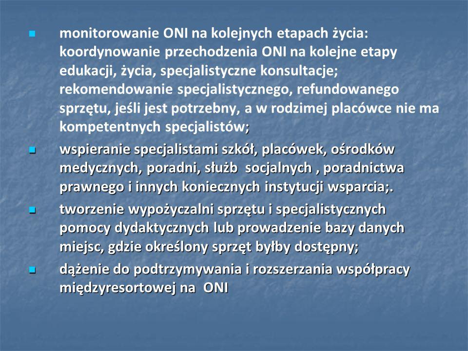 monitorowanie ONI na kolejnych etapach życia: koordynowanie przechodzenia ONI na kolejne etapy edukacji, życia, specjalistyczne konsultacje; rekomendowanie specjalistycznego, refundowanego sprzętu, jeśli jest potrzebny, a w rodzimej placówce nie ma kompetentnych specjalistów;