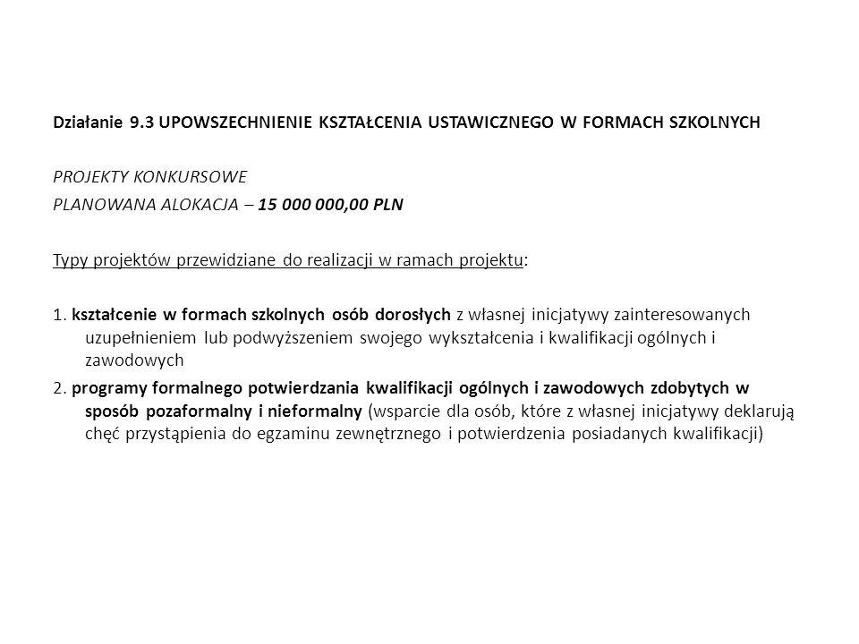 Działanie 9.3 UPOWSZECHNIENIE KSZTAŁCENIA USTAWICZNEGO W FORMACH SZKOLNYCH PROJEKTY KONKURSOWE PLANOWANA ALOKACJA – 15 000 000,00 PLN Typy projektów przewidziane do realizacji w ramach projektu: 1.