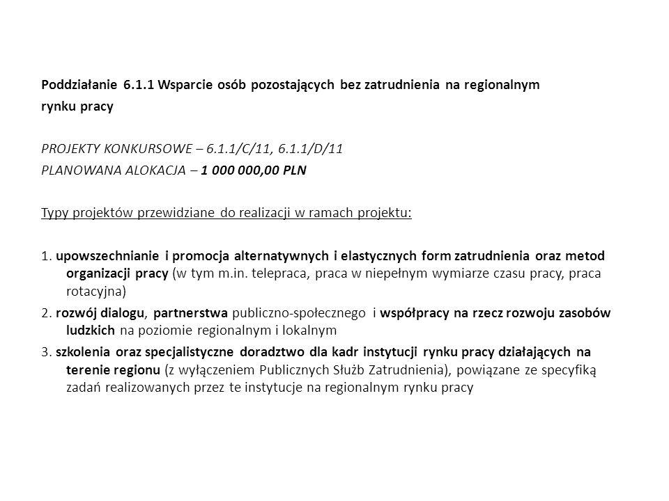 Poddziałanie 6.1.1 Wsparcie osób pozostających bez zatrudnienia na regionalnym rynku pracy PROJEKTY KONKURSOWE – 6.1.1/C/11, 6.1.1/D/11 PLANOWANA ALOKACJA – 1 000 000,00 PLN Typy projektów przewidziane do realizacji w ramach projektu: 1.
