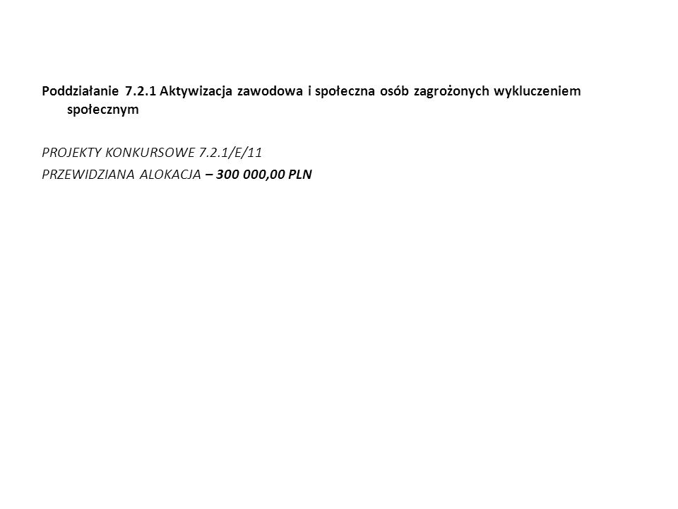 Poddziałanie 7.2.1 Aktywizacja zawodowa i społeczna osób zagrożonych wykluczeniem społecznym PROJEKTY KONKURSOWE 7.2.1/E/11 PRZEWIDZIANA ALOKACJA – 300 000,00 PLN