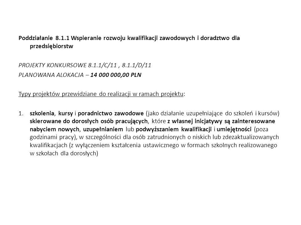 Poddziałanie 8.1.1 Wspieranie rozwoju kwalifikacji zawodowych i doradztwo dla przedsiębiorstw PROJEKTY KONKURSOWE 8.1.1/C/11 , 8.1.1/D/11 PLANOWANA ALOKACJA – 14 000 000,00 PLN Typy projektów przewidziane do realizacji w ramach projektu: 1.