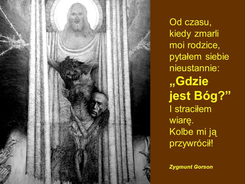 """Od czasu, kiedy zmarli moi rodzice, pytałem siebie nieustannie: """"Gdzie jest Bóg I straciłem wiarę. Kolbe mi ją przywrócił!"""