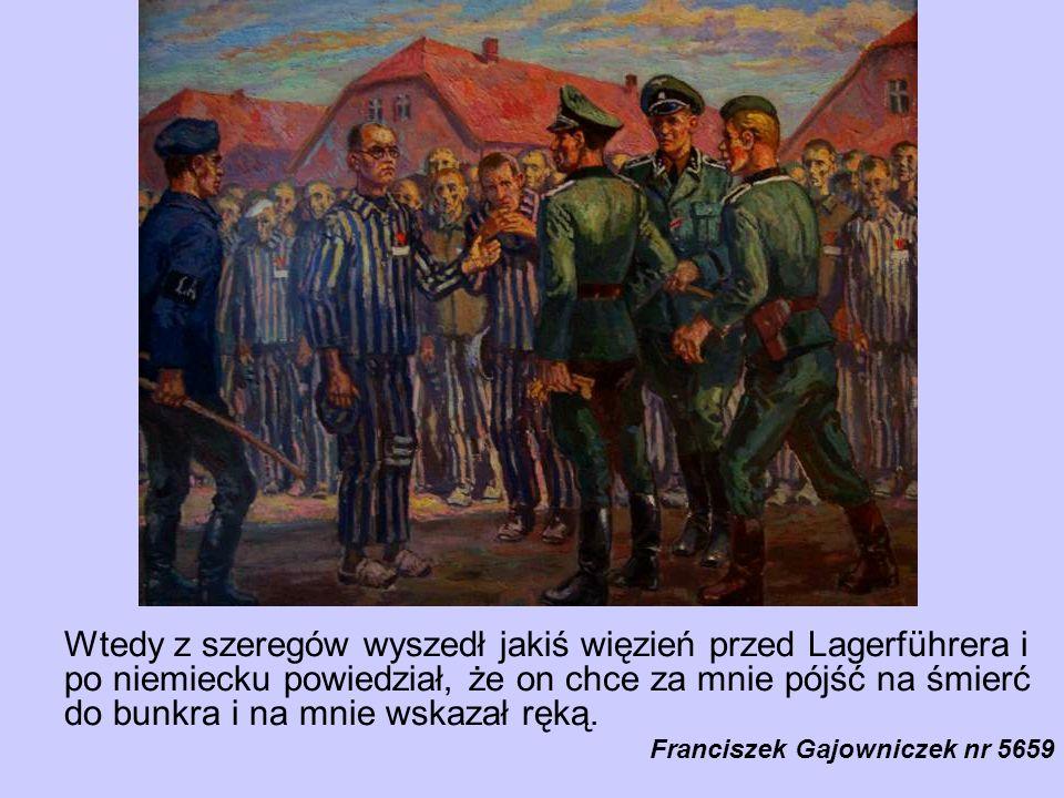 Zdrętwiałem cały i, jak mi koledzy później powiedzieli, straszliwie jęknąłem, że mi jest żal żony i dzieci. Wtedy z szeregów wyszedł jakiś więzień przed Lagerführera i po niemiecku powiedział, że on chce za mnie pójść na śmierć do bunkra i na mnie wskazał ręką. Poznałem, że tym więźniem jest Ojciec Kolbe. Lagerführer zadał Ojcu Kolbemu kilka pytań i zgodził się na tę zamianę. Ja wyszedłem z grupy dziesięciu skazanych i wróciłem do szeregu, a Ojciec Kolbe zajął wśród nich moje miejsce.
