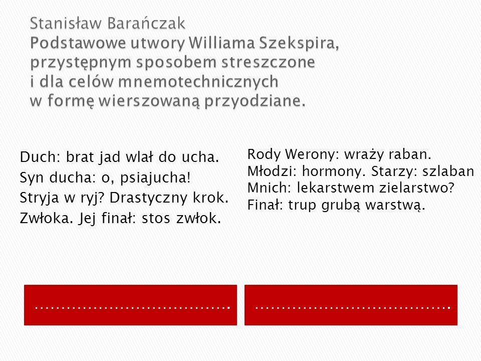 Stanisław Barańczak Podstawowe utwory Williama Szekspira, przystępnym sposobem streszczone i dla celów mnemotechnicznych w formę wierszowaną przyodziane.