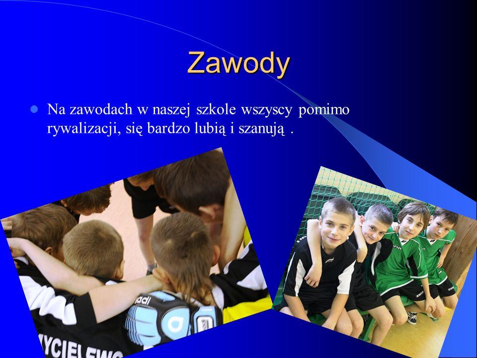 Zawody Na zawodach w naszej szkole wszyscy pomimo rywalizacji, się bardzo lubią i szanują .