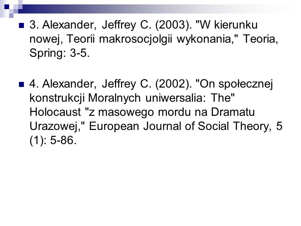 3. Alexander, Jeffrey C. (2003). W kierunku nowej, Teorii makrosocjolgii wykonania, Teoria, Spring: 3-5.