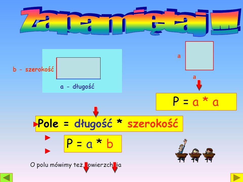 Zapamiętaj !!! P = a * a P = a * b Pole = długość * szerokość