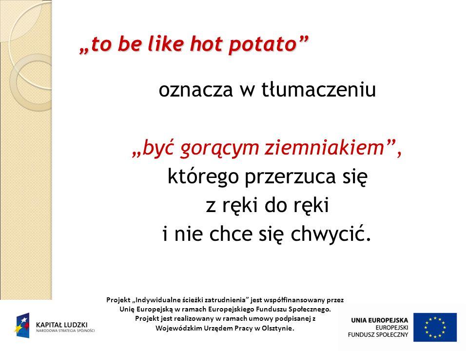"""""""być gorącym ziemniakiem , którego przerzuca się z ręki do ręki"""