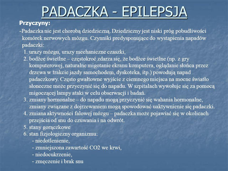 PADACZKA - EPILEPSJA Przyczyny: -Padaczka nie jest chorobą dziedziczną. Dziedziczny jest niski próg pobudliwości.