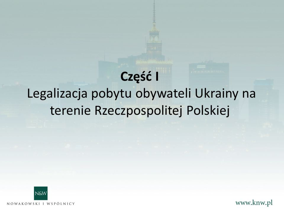 Część I Legalizacja pobytu obywateli Ukrainy na terenie Rzeczpospolitej Polskiej. Podstawy prawne: