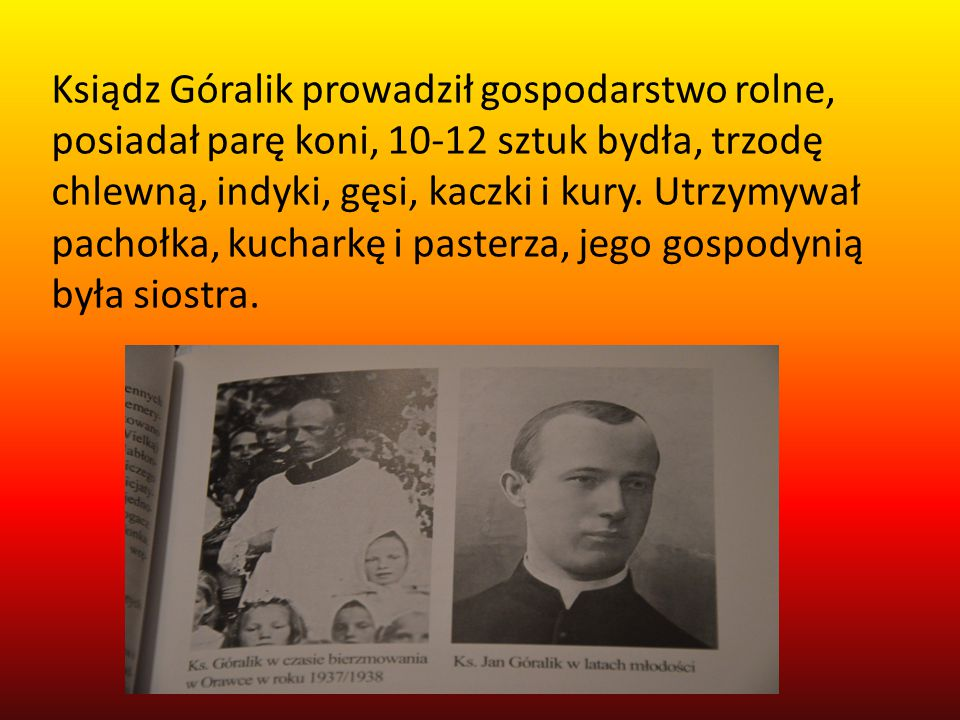 Ksiądz Góralik prowadził gospodarstwo rolne, posiadał parę koni, 10-12 sztuk bydła, trzodę chlewną, indyki, gęsi, kaczki i kury.