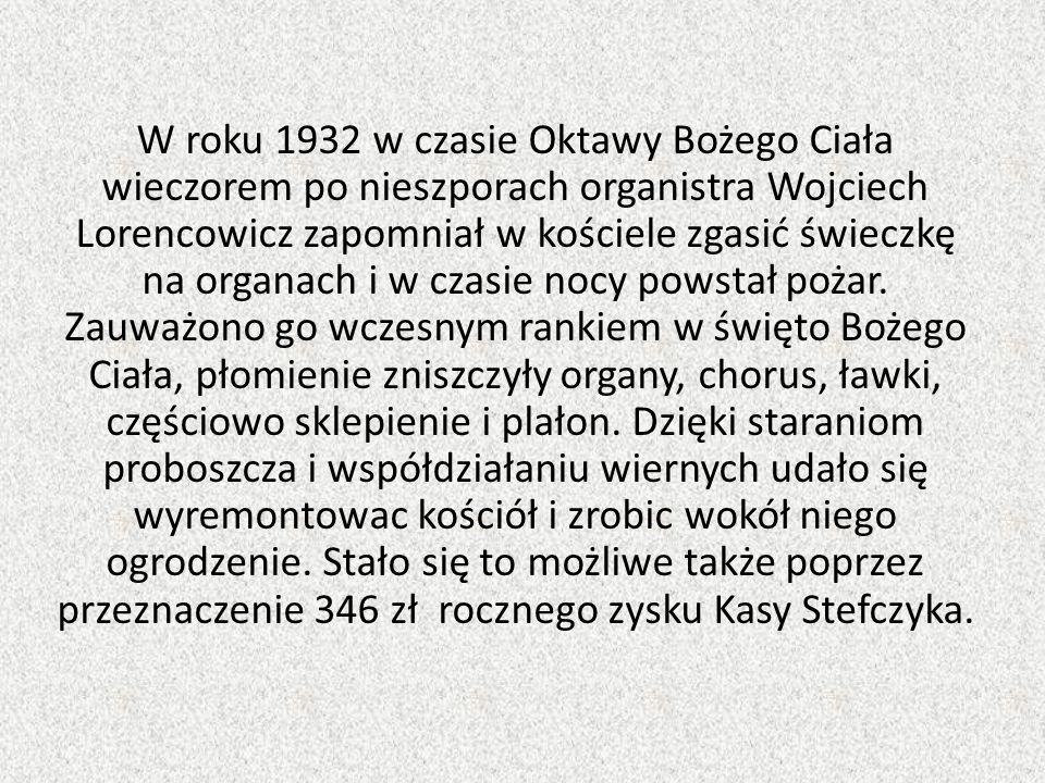W roku 1932 w czasie Oktawy Bożego Ciała wieczorem po nieszporach organistra Wojciech Lorencowicz zapomniał w kościele zgasić świeczkę na organach i w czasie nocy powstał pożar.
