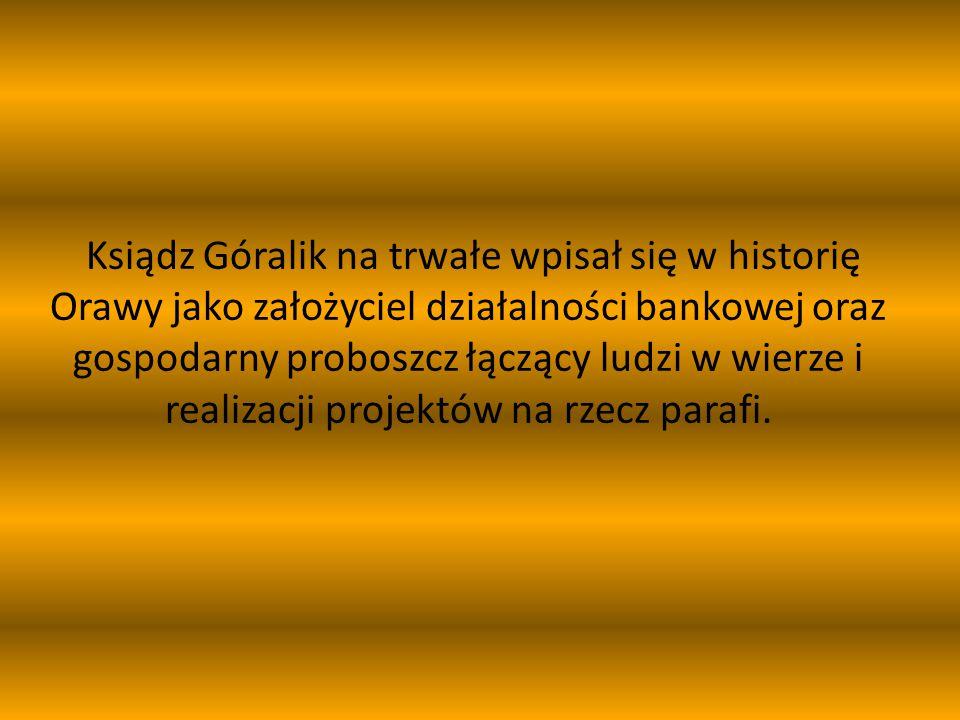 Ksiądz Góralik na trwałe wpisał się w historię Orawy jako założyciel działalności bankowej oraz gospodarny proboszcz łączący ludzi w wierze i realizacji projektów na rzecz parafi.