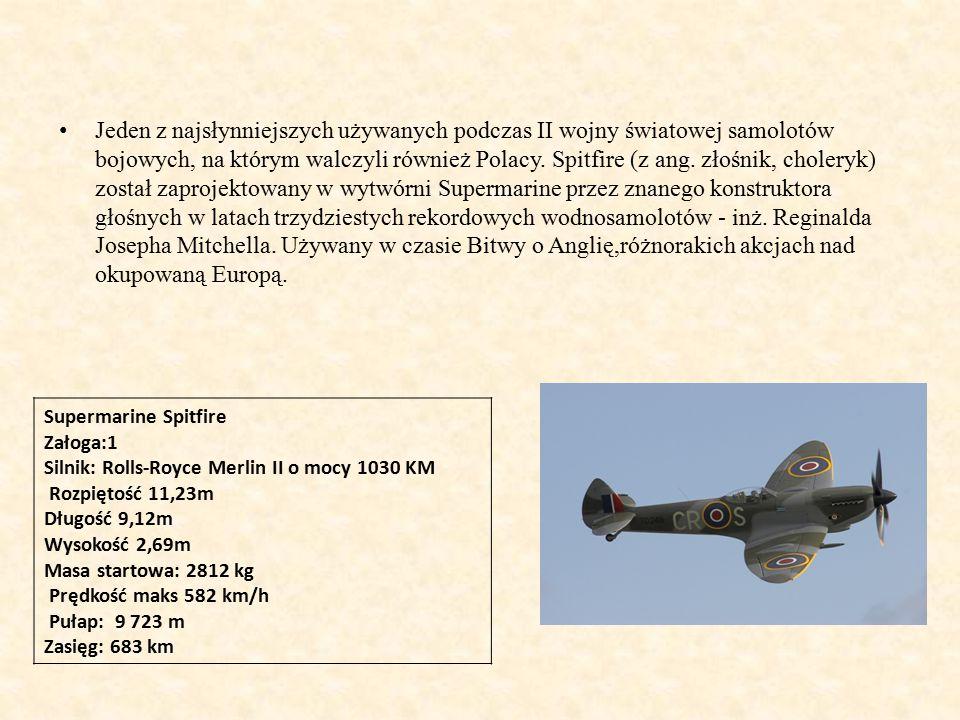 Jeden z najsłynniejszych używanych podczas II wojny światowej samolotów bojowych, na którym walczyli również Polacy. Spitfire (z ang. złośnik, choleryk) został zaprojektowany w wytwórni Supermarine przez znanego konstruktora głośnych w latach trzydziestych rekordowych wodnosamolotów - inż. Reginalda Josepha Mitchella. Używany w czasie Bitwy o Anglię,różnorakich akcjach nad okupowaną Europą.